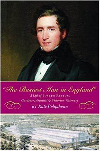 The Busiest Man in England- A Life of Joseph Paxton, Gardener, Architect & Victorian Visionary by Kate Colquhoun
