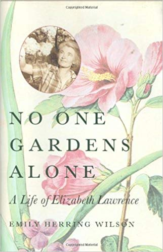 No One Gardens Alone A Life of Elizabeth Lawrence by Emily Herring Wilson