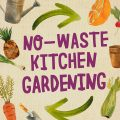No-Waste Kitchen Gardening by Katie Elzer-Peters