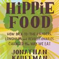 Hippie Food – How Back-to-the-Landers, Longhairs, and Revolutionaries Changed the Way We Eat by Jonathan Kauffman