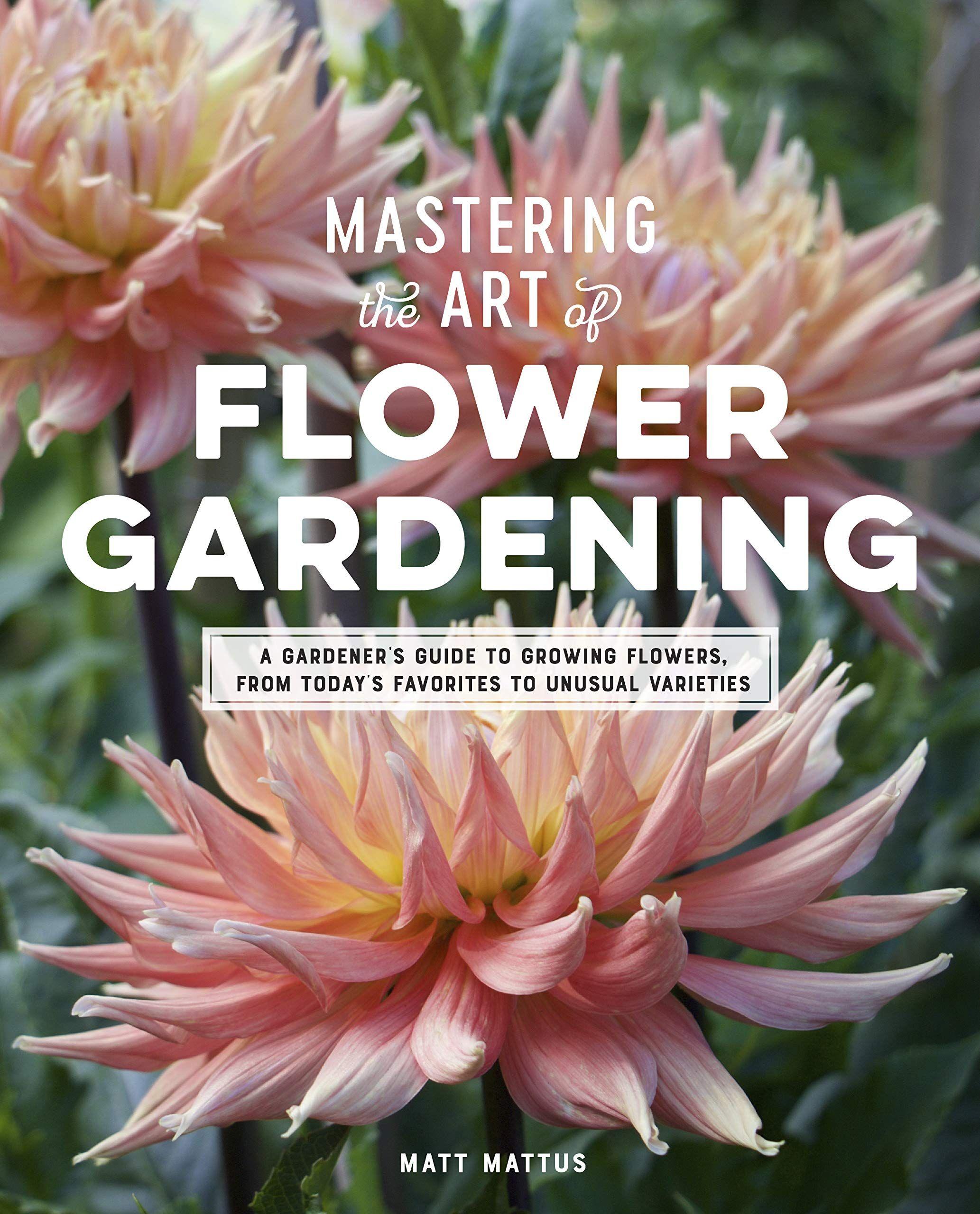 Mastering the Art of Flower Gardening by Matt Mattus