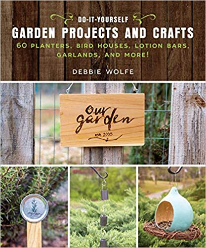 Do-It-Yourself Garden Projects and Crafts by Debbie Wolfe